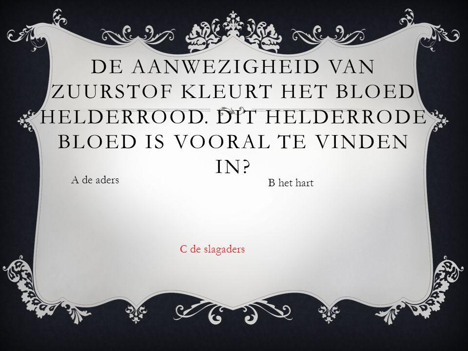 A de aders B het hart DE AANWEZIGHEID VAN ZUURSTOF KLEURT HET BLOED HELDERROOD.