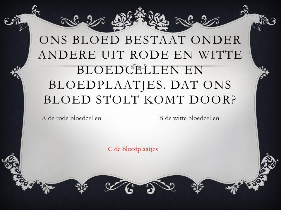 A de rode bloedcellenB de witte bloedcellen ONS BLOED BESTAAT ONDER ANDERE UIT RODE EN WITTE BLOEDCELLEN EN BLOEDPLAATJES.