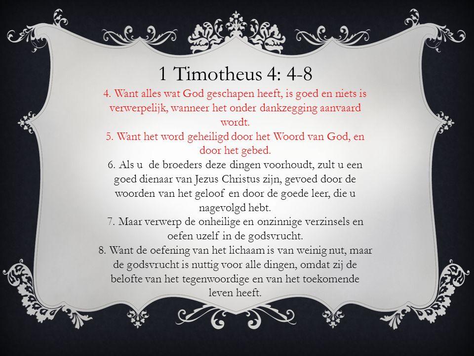 1 Timotheus 4: 4-8 4. Want alles wat God geschapen heeft, is goed en niets is verwerpelijk, wanneer het onder dankzegging aanvaard wordt. 5. Want het