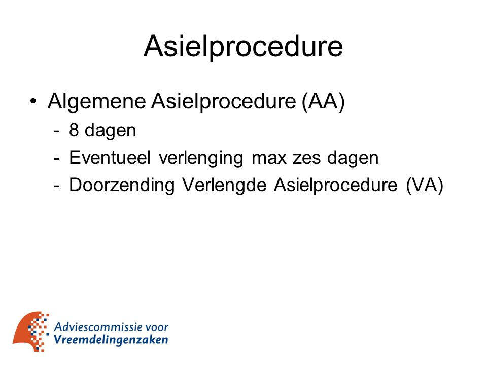 Asielprocedure Algemene Asielprocedure (AA) -8 dagen -Eventueel verlenging max zes dagen -Doorzending Verlengde Asielprocedure (VA)