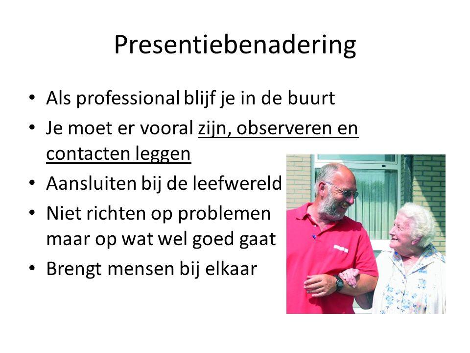 Presentiebenadering Als professional blijf je in de buurt Je moet er vooral zijn, observeren en contacten leggen Aansluiten bij de leefwereld Niet ric