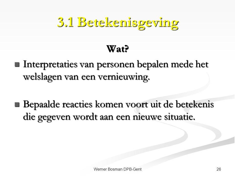 26Werner Bosman DPB-Gent 3.1 Betekenisgeving Wat? Interpretaties van personen bepalen mede het welslagen van een vernieuwing. Interpretaties van perso
