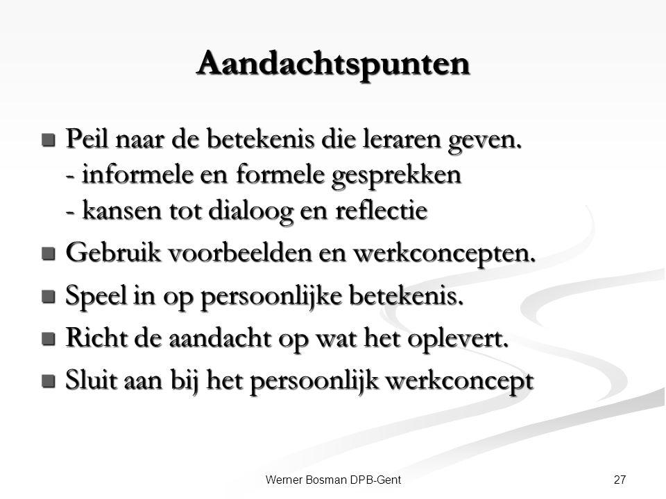 27Werner Bosman DPB-Gent Aandachtspunten Peil naar de betekenis die leraren geven. - informele en formele gesprekken - kansen tot dialoog en reflectie