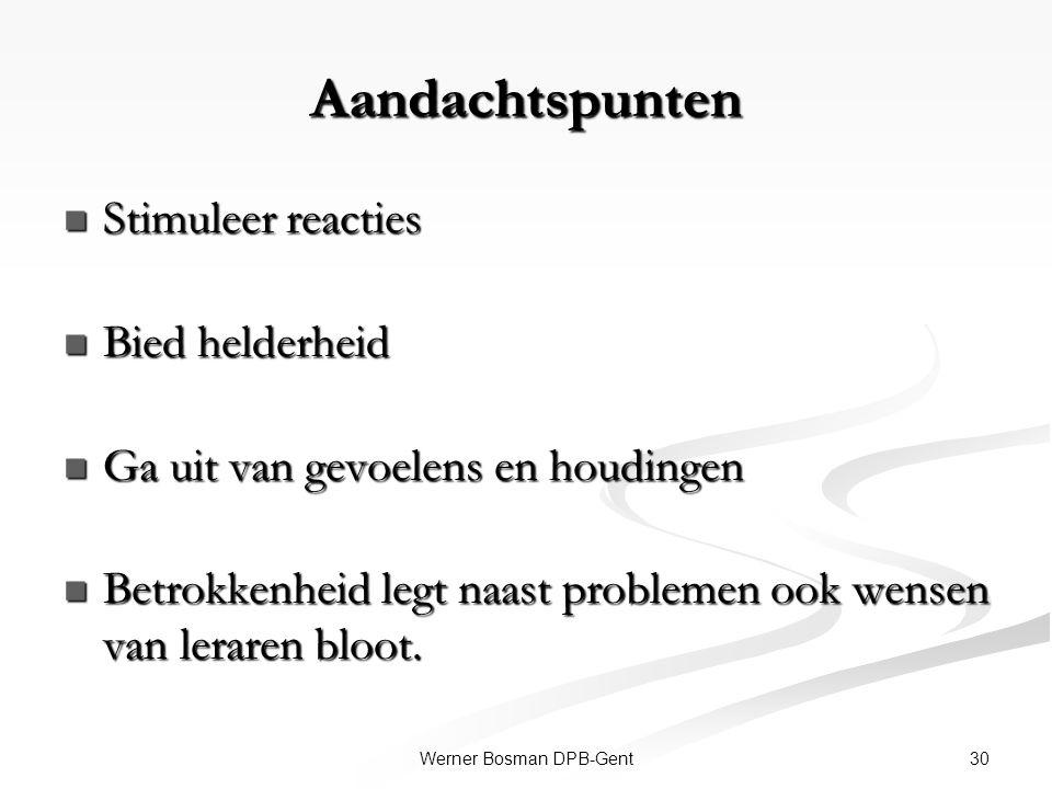 30Werner Bosman DPB-Gent Aandachtspunten Stimuleer reacties Stimuleer reacties Bied helderheid Bied helderheid Ga uit van gevoelens en houdingen Ga ui
