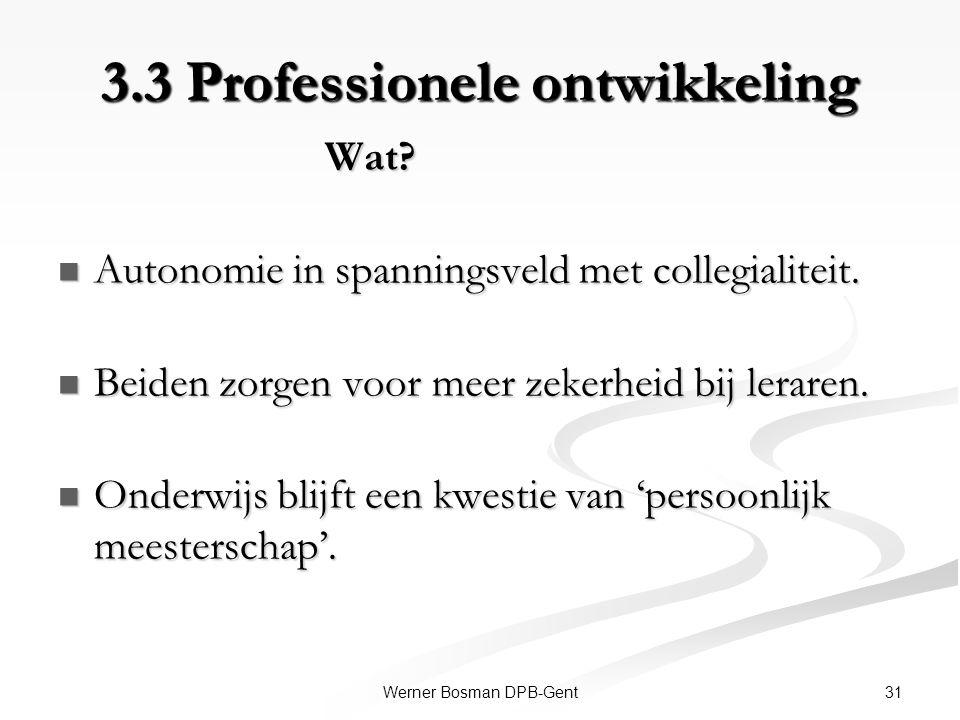 31Werner Bosman DPB-Gent 3.3 Professionele ontwikkeling Wat? Wat? Autonomie in spanningsveld met collegialiteit. Autonomie in spanningsveld met colleg