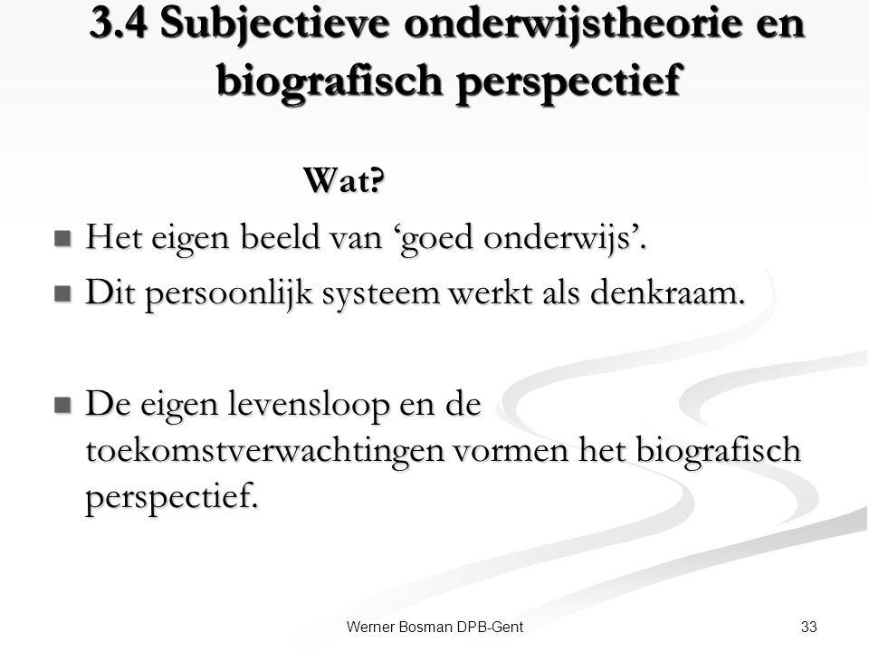 33Werner Bosman DPB-Gent 3.4 Subjectieve onderwijstheorie en biografisch perspectief Wat? Wat? Het eigen beeld van 'goed onderwijs'. Het eigen beeld v