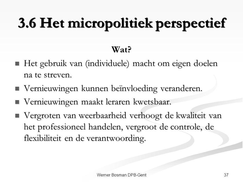 37Werner Bosman DPB-Gent 3.6 Het micropolitiek perspectief Wat? Het gebruik van (individuele) macht om eigen doelen na te streven. Het gebruik van (in