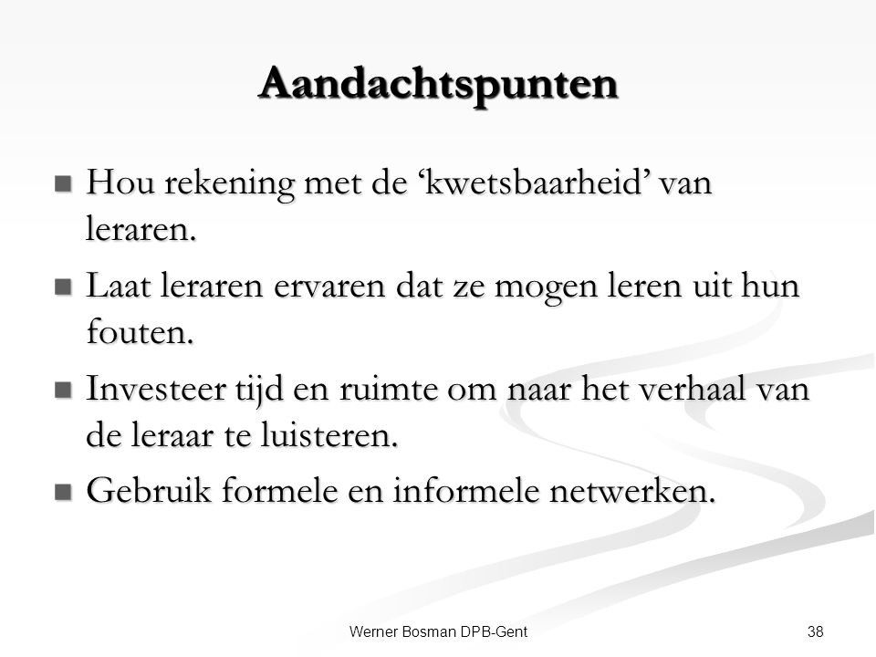 38Werner Bosman DPB-Gent Aandachtspunten Hou rekening met de 'kwetsbaarheid' van leraren. Hou rekening met de 'kwetsbaarheid' van leraren. Laat lerare