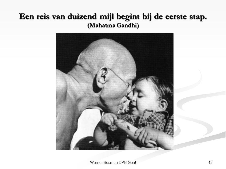 Een reis van duizend mijl begint bij de eerste stap. (Mahatma Gandhi) 42Werner Bosman DPB-Gent