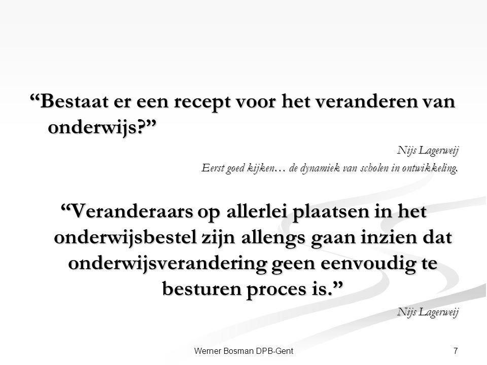 """7Werner Bosman DPB-Gent """"Bestaat er een recept voor het veranderen van onderwijs?"""" Nijs Lagerweij Eerst goed kijken… de dynamiek van scholen in ontwik"""