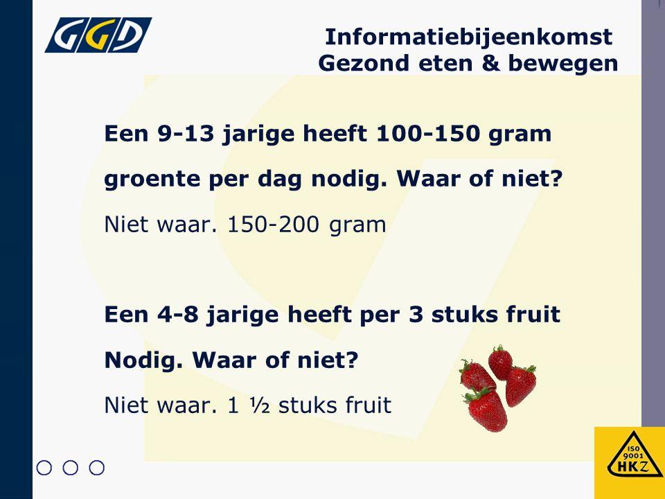 Informatiebijeenkomst Gezond eten & bewegen Een 9-13 jarige heeft 100-150 gram groente per dag nodig. Waar of niet? Niet waar. 150-200 gram Een 4-8 ja