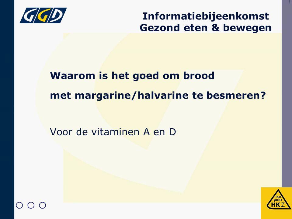Informatiebijeenkomst Gezond eten & bewegen Waarom is het goed om brood met margarine/halvarine te besmeren? Voor de vitaminen A en D