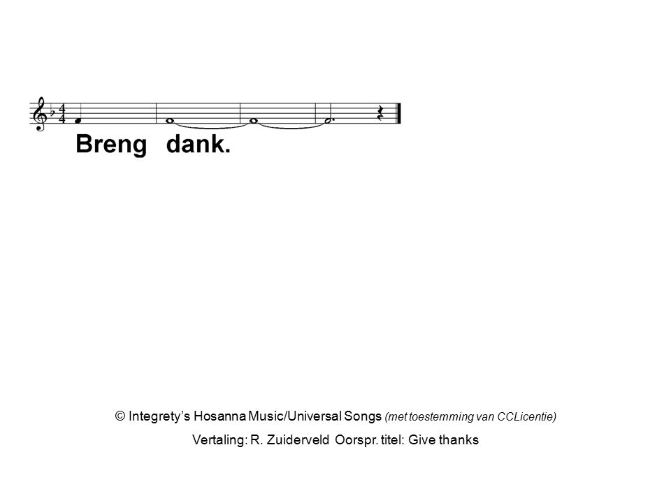 © Integrety's Hosanna Music/Universal Songs (met toestemming van CCLicentie) Vertaling: R. Zuiderveld Oorspr. titel: Give thanks