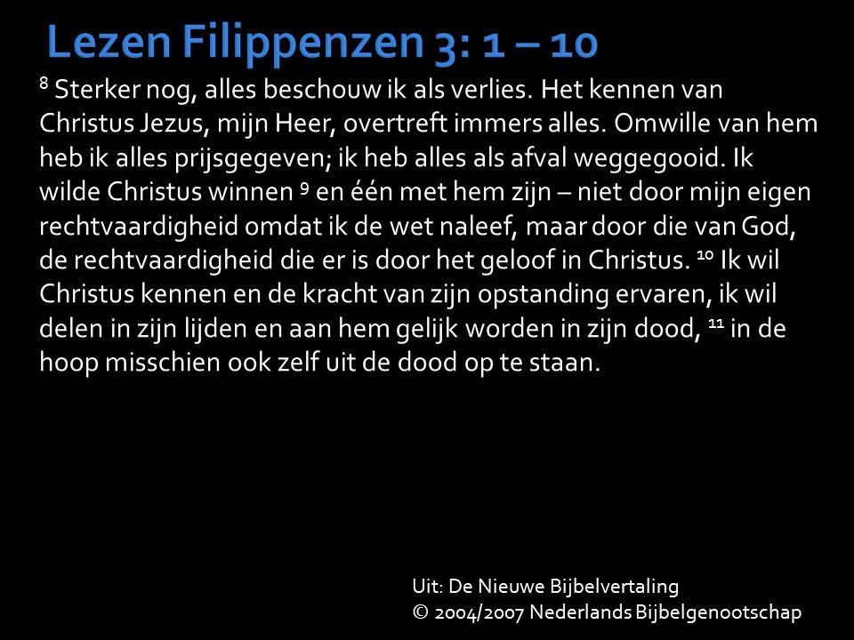 Lezen Filippenzen 3: 1 – 10 8 Sterker nog, alles beschouw ik als verlies. Het kennen van Christus Jezus, mijn Heer, overtreft immers alles. Omwille va