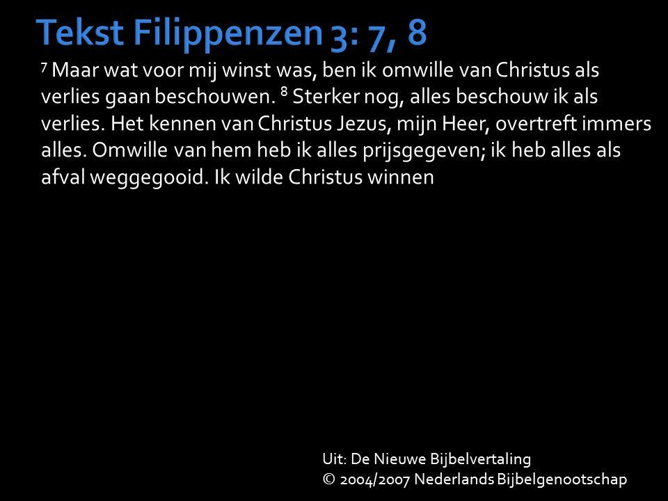 Tekst Filippenzen 3: 7, 8 7 Maar wat voor mij winst was, ben ik omwille van Christus als verlies gaan beschouwen. 8 Sterker nog, alles beschouw ik als