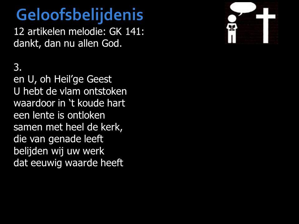 Geloofsbelijdenis 12 artikelen melodie: GK 141: dankt, dan nu allen God. 3. en U, oh Heil'ge Geest U hebt de vlam ontstoken waardoor in 't koude hart