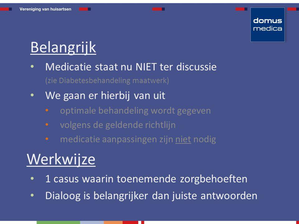 Belangrijk Medicatie staat nu NIET ter discussie (zie Diabetesbehandeling maatwerk) We gaan er hierbij van uit optimale behandeling wordt gegeven volgens de geldende richtlijn medicatie aanpassingen zijn niet nodig Werkwijze 1 casus waarin toenemende zorgbehoeften Dialoog is belangrijker dan juiste antwoorden