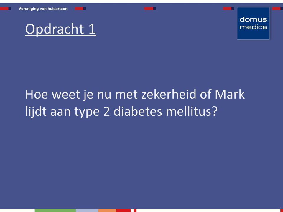 Hoe weet je nu met zekerheid of Mark lijdt aan type 2 diabetes mellitus Opdracht 1