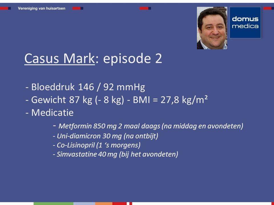 - Bloeddruk 146 / 92 mmHg - Gewicht 87 kg (- 8 kg) - BMI = 27,8 kg/m² - Medicatie - Metformin 850 mg 2 maal daags (na middag en avondeten) - Uni-diamicron 30 mg (na ontbijt) - Co-Lisinopril (1 's morgens) - Simvastatine 40 mg (bij het avondeten) Casus Mark: episode 2