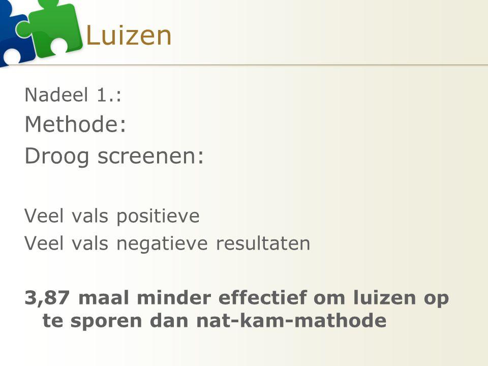 Luizen Nadeel 1.: Methode: Droog screenen: Veel vals positieve Veel vals negatieve resultaten 3,87 maal minder effectief om luizen op te sporen dan na