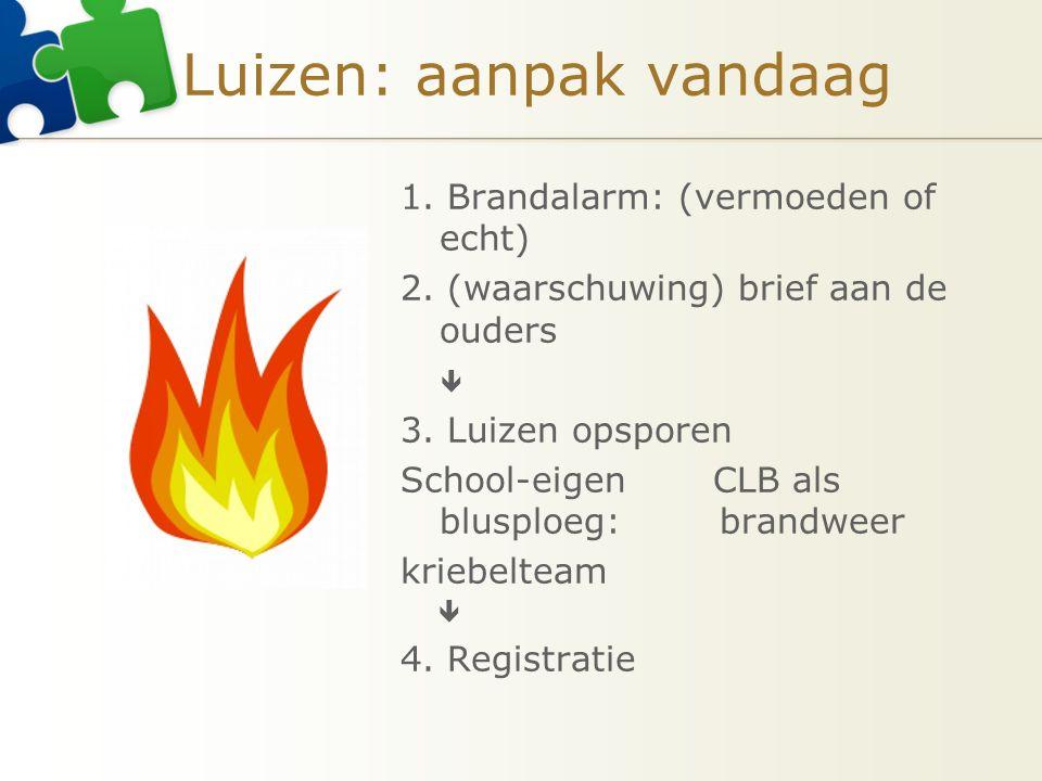 Luizen: aanpak vandaag 1. Brandalarm: (vermoeden of echt) 2. (waarschuwing) brief aan de ouders  3. Luizen opsporen School-eigen CLB als blusploeg: b