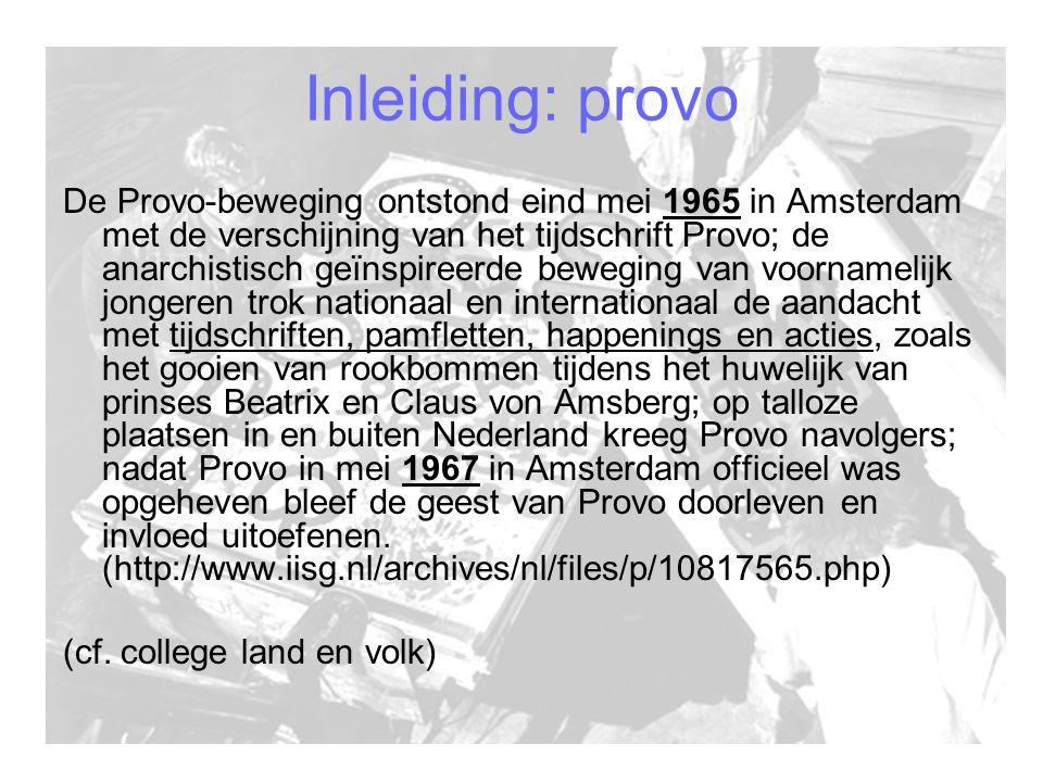 Inleiding: provo De Provo-beweging ontstond eind mei 1965 in Amsterdam met de verschijning van het tijdschrift Provo; de anarchistisch geïnspireerde beweging van voornamelijk jongeren trok nationaal en internationaal de aandacht met tijdschriften, pamfletten, happenings en acties, zoals het gooien van rookbommen tijdens het huwelijk van prinses Beatrix en Claus von Amsberg; op talloze plaatsen in en buiten Nederland kreeg Provo navolgers; nadat Provo in mei 1967 in Amsterdam officieel was opgeheven bleef de geest van Provo doorleven en invloed uitoefenen.