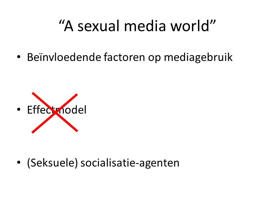 A sexual media world Beïnvloedende factoren op mediagebruik Effectmodel (Seksuele) socialisatie-agenten