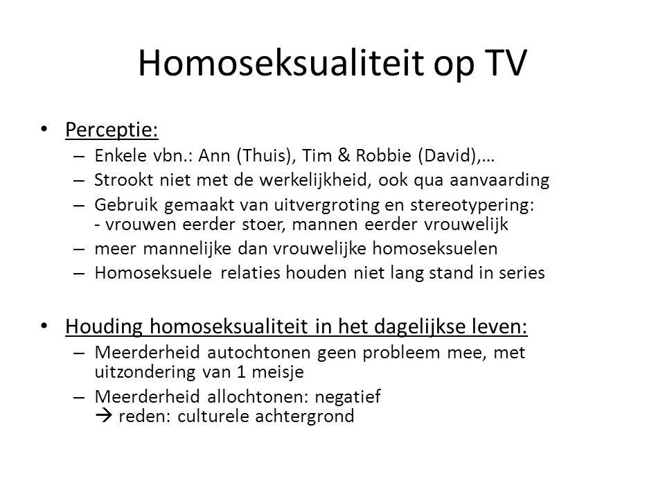 Homoseksualiteit op TV Perceptie: – Enkele vbn.: Ann (Thuis), Tim & Robbie (David),… – Strookt niet met de werkelijkheid, ook qua aanvaarding – Gebruik gemaakt van uitvergroting en stereotypering: - vrouwen eerder stoer, mannen eerder vrouwelijk – meer mannelijke dan vrouwelijke homoseksuelen – Homoseksuele relaties houden niet lang stand in series Houding homoseksualiteit in het dagelijkse leven: – Meerderheid autochtonen geen probleem mee, met uitzondering van 1 meisje – Meerderheid allochtonen: negatief  reden: culturele achtergrond
