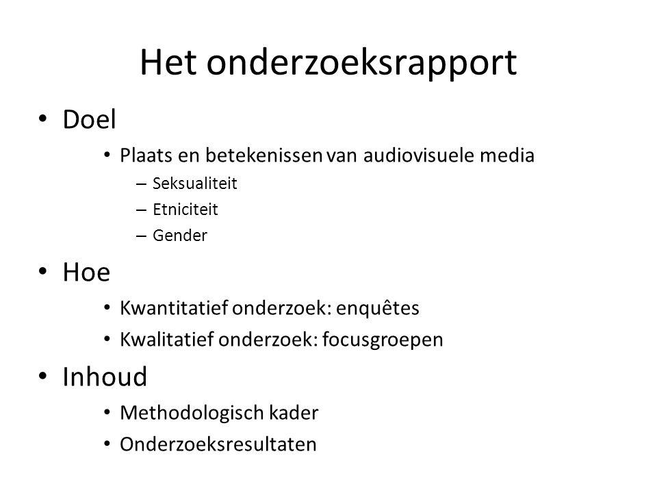 Het onderzoeksrapport Doel Plaats en betekenissen van audiovisuele media – Seksualiteit – Etniciteit – Gender Hoe Kwantitatief onderzoek: enquêtes Kwalitatief onderzoek: focusgroepen Inhoud Methodologisch kader Onderzoeksresultaten
