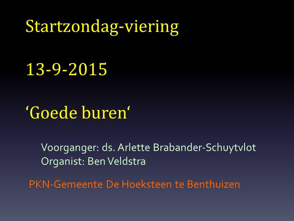 Startzondag-viering 13-9-2015 'Goede buren' PKN-Gemeente De Hoeksteen te Benthuizen Voorganger: ds. Arlette Brabander-Schuytvlot Organist: Ben Veldstr