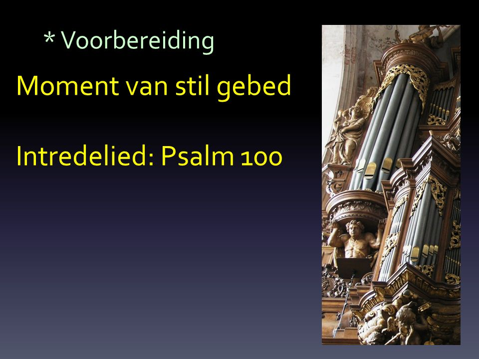 Moment van stil gebed Intredelied: Psalm 100 * Voorbereiding