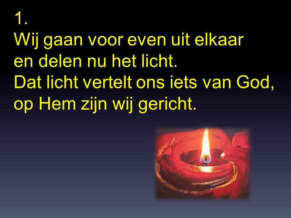1. Wij gaan voor even uit elkaar en delen nu het licht. Dat licht vertelt ons iets van God, op Hem zijn wij gericht.