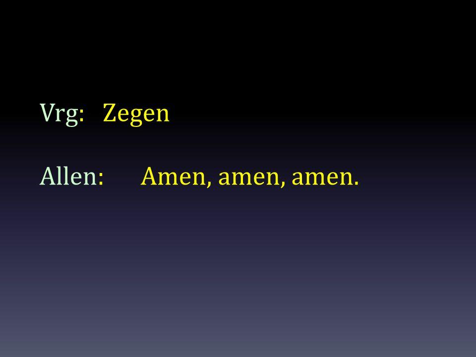 Vrg: Zegen Allen: Amen, amen, amen.