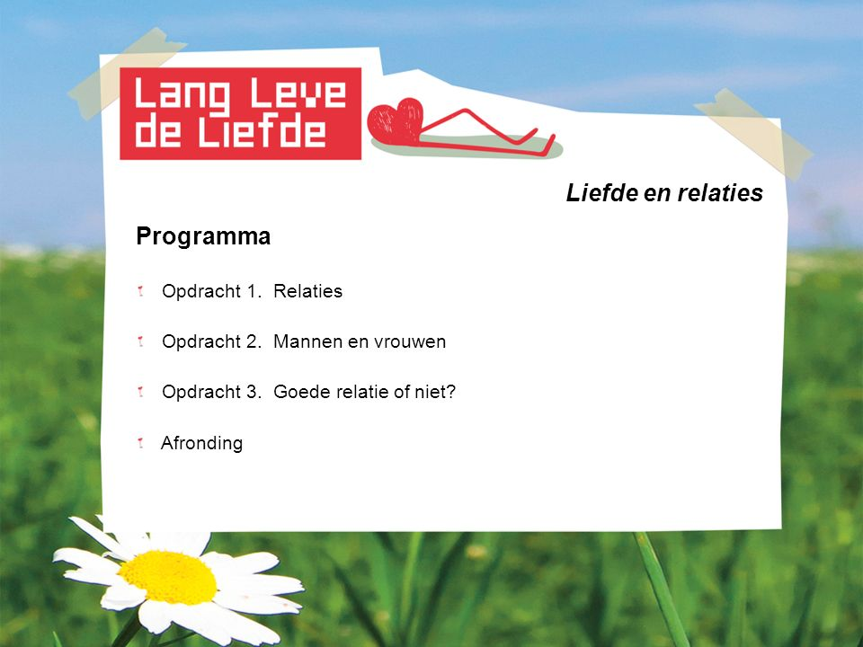Liefde en relaties Programma Opdracht 1. Relaties Opdracht 2. Mannen en vrouwen Opdracht 3. Goede relatie of niet? Afronding