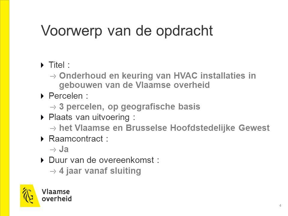 4 Voorwerp van de opdracht Titel : Onderhoud en keuring van HVAC installaties in gebouwen van de Vlaamse overheid Percelen : 3 percelen, op geografisc