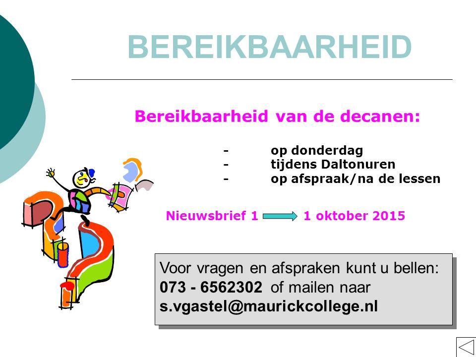 Voor vragen en afspraken kunt u bellen: 073 - 6562302 of mailen naar s.vgastel@maurickcollege.nl -op donderdag -tijdens Daltonuren -op afspraak/na de lessen BEREIKBAARHEID Bereikbaarheid van de decanen: Nieuwsbrief 1 1 oktober 2015