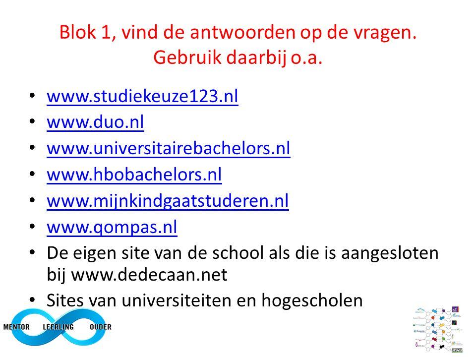 Blok 1, vind de antwoorden op de vragen. Gebruik daarbij o.a. www.studiekeuze123.nl www.duo.nl www.universitairebachelors.nl www.hbobachelors.nl www.m