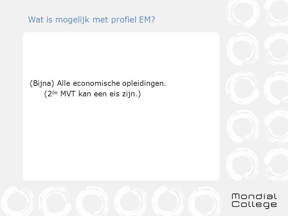 Wat is mogelijk met profiel EM? (Bijna) Alle economische opleidingen. (2 de MVT kan een eis zijn.)