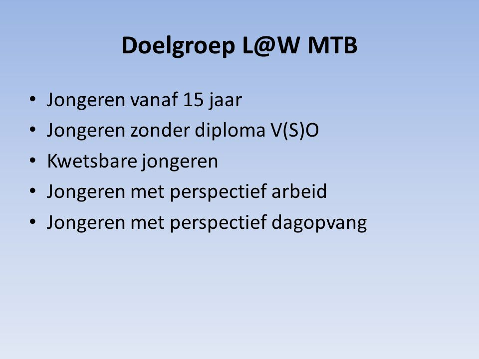 Doelgroep L@W MTB Jongeren vanaf 15 jaar Jongeren zonder diploma V(S)O Kwetsbare jongeren Jongeren met perspectief arbeid Jongeren met perspectief dagopvang