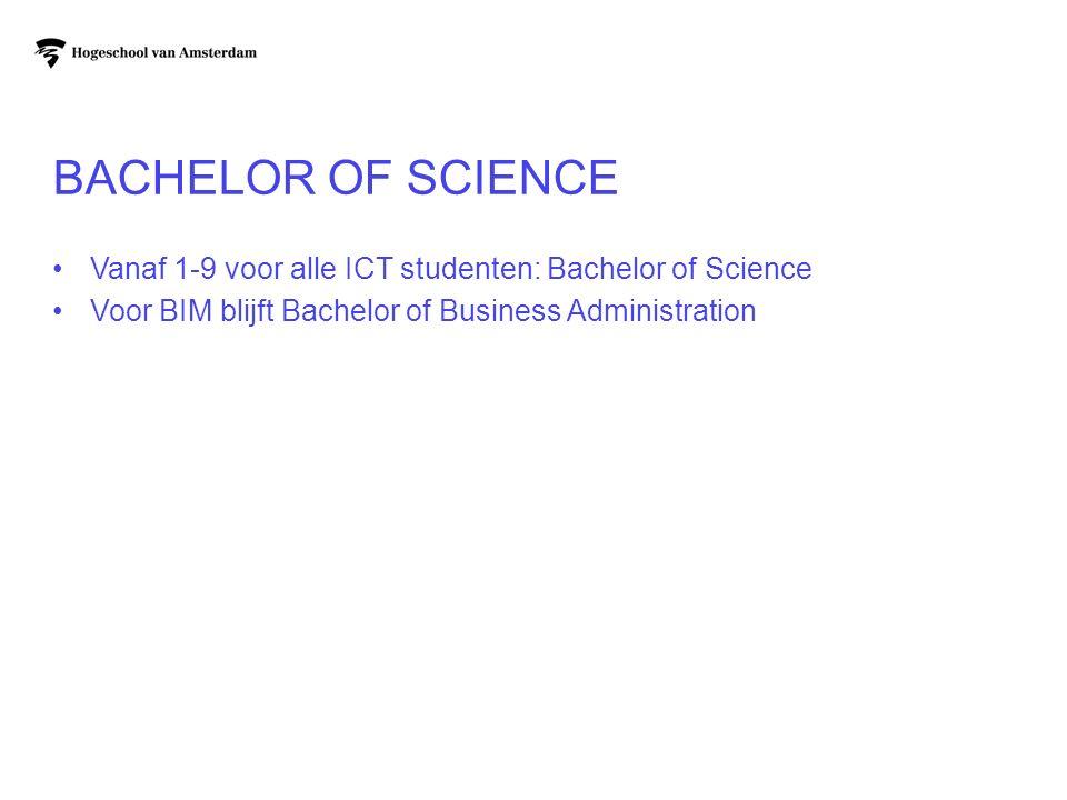 BACHELOR OF SCIENCE Vanaf 1-9 voor alle ICT studenten: Bachelor of Science Voor BIM blijft Bachelor of Business Administration