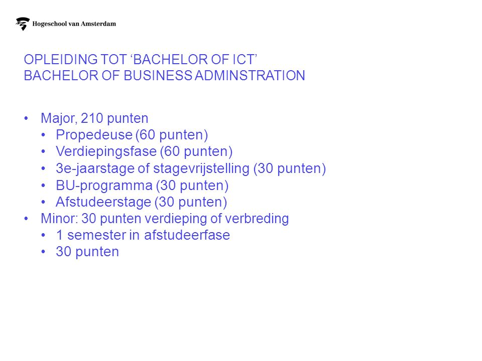 OPLEIDING TOT 'BACHELOR OF ICT' BACHELOR OF BUSINESS ADMINSTRATION Major, 210 punten Propedeuse (60 punten) Verdiepingsfase (60 punten) 3e-jaarstage o