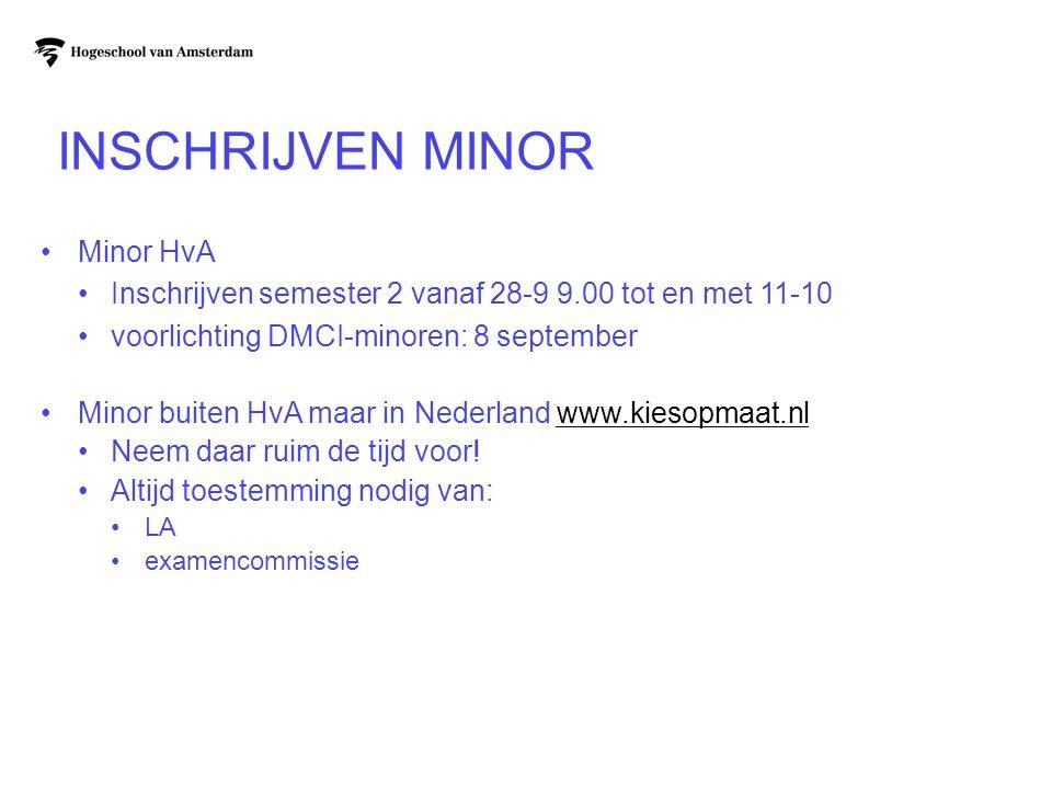 INSCHRIJVEN MINOR Minor HvA Inschrijven semester 2 vanaf 28-9 9.00 tot en met 11-10 voorlichting DMCI-minoren: 8 september Minor buiten HvA maar in Nederland www.kiesopmaat.nlwww.kiesopmaat.nl Neem daar ruim de tijd voor.