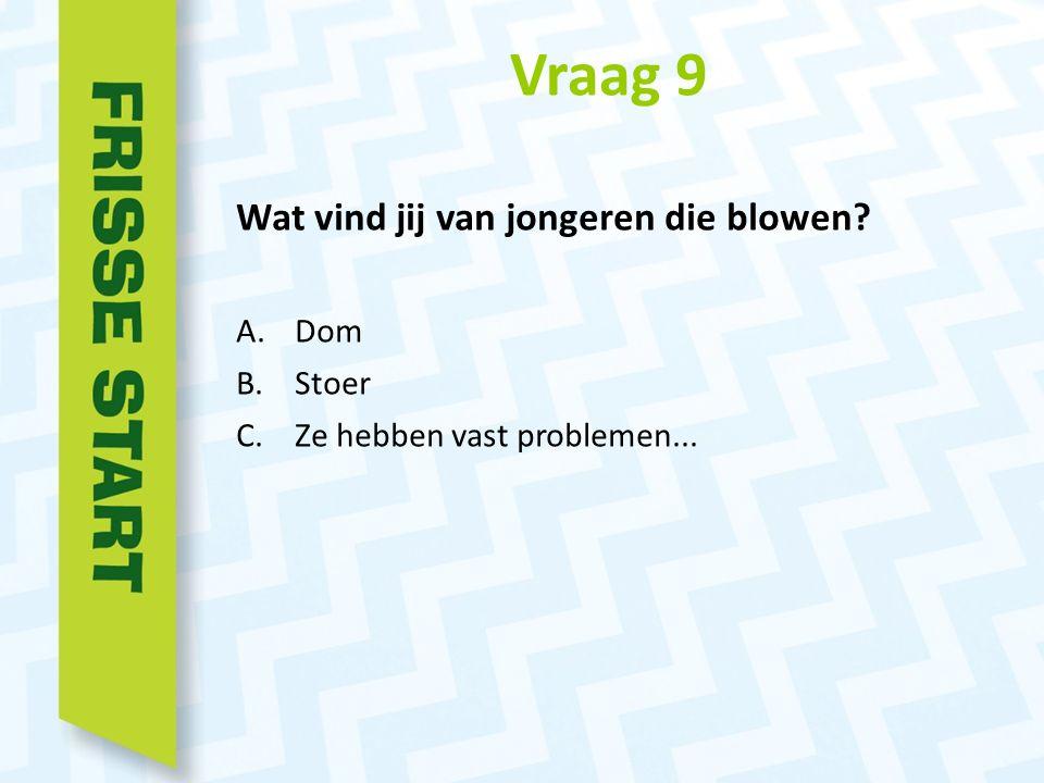 Vraag 9 Wat vind jij van jongeren die blowen A.Dom B.Stoer C.Ze hebben vast problemen...