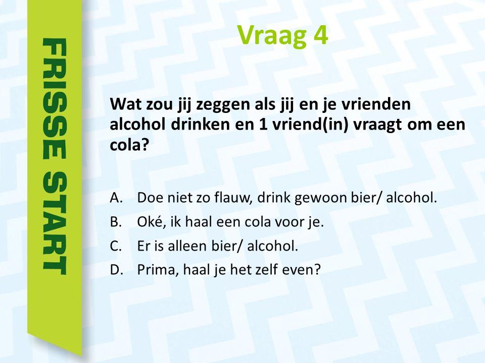 Vraag 4 Wat zou jij zeggen als jij en je vrienden alcohol drinken en 1 vriend(in) vraagt om een cola.