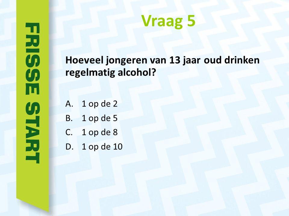 Vraag 5 Hoeveel jongeren van 13 jaar oud drinken regelmatig alcohol.