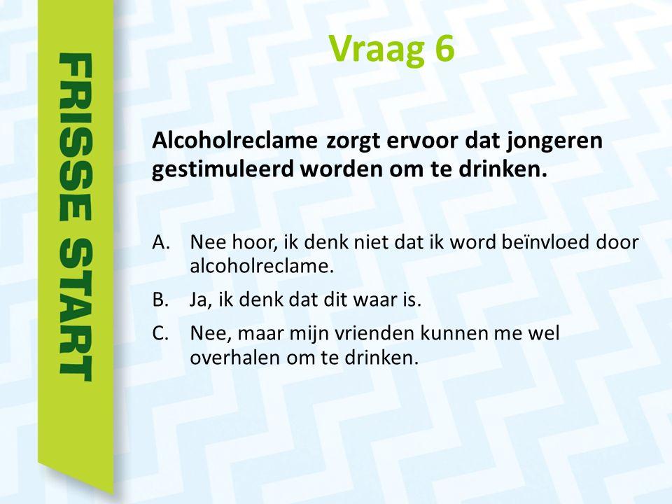 Vraag 6 Alcoholreclame zorgt ervoor dat jongeren gestimuleerd worden om te drinken.