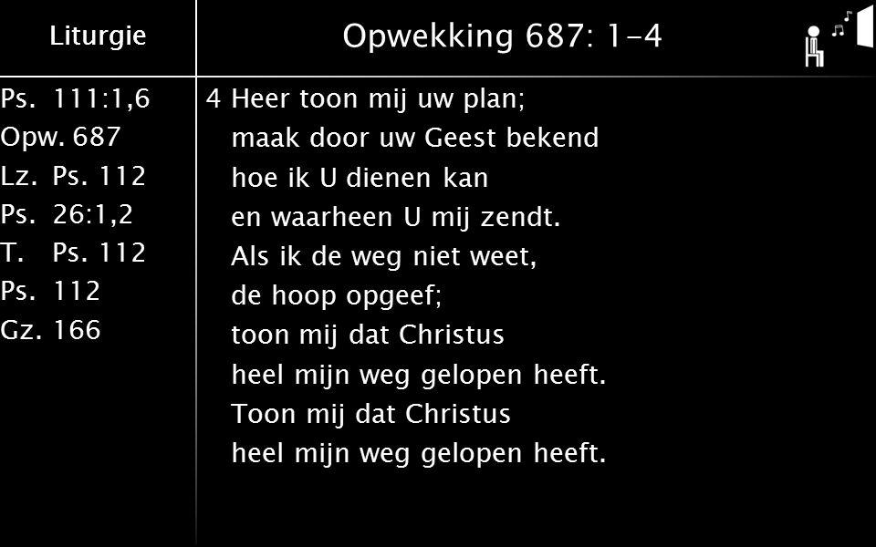 Liturgie Ps.111:1,6 Opw.687 Lz.Ps. 112 Ps.26:1,2 T.Ps. 112 Ps.112 Gz.166 Liturgie Opwekking 687: 1-4 4Heer toon mij uw plan; maak door uw Geest bekend