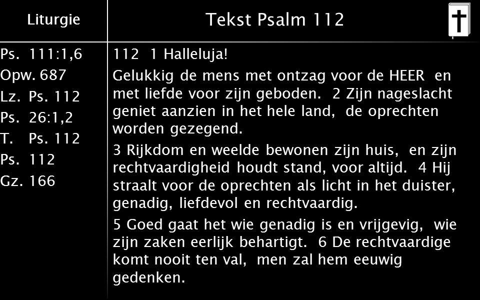 Ps.111:1,6 Opw.687 Lz.Ps. 112 Ps.26:1,2 T.Ps. 112 Ps.112 Gz.166 Liturgie Tekst Psalm 112 112 1 Halleluja! Gelukkig de mens met ontzag voor de HEER en