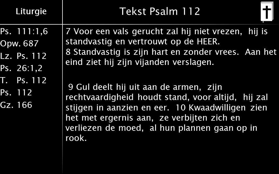 Liturgie Ps.111:1,6 Opw.687 Lz.Ps. 112 Ps.26:1,2 T.Ps. 112 Ps.112 Gz.166 Liturgie Tekst Psalm 112 7 Voor een vals gerucht zal hij niet vrezen, hij is