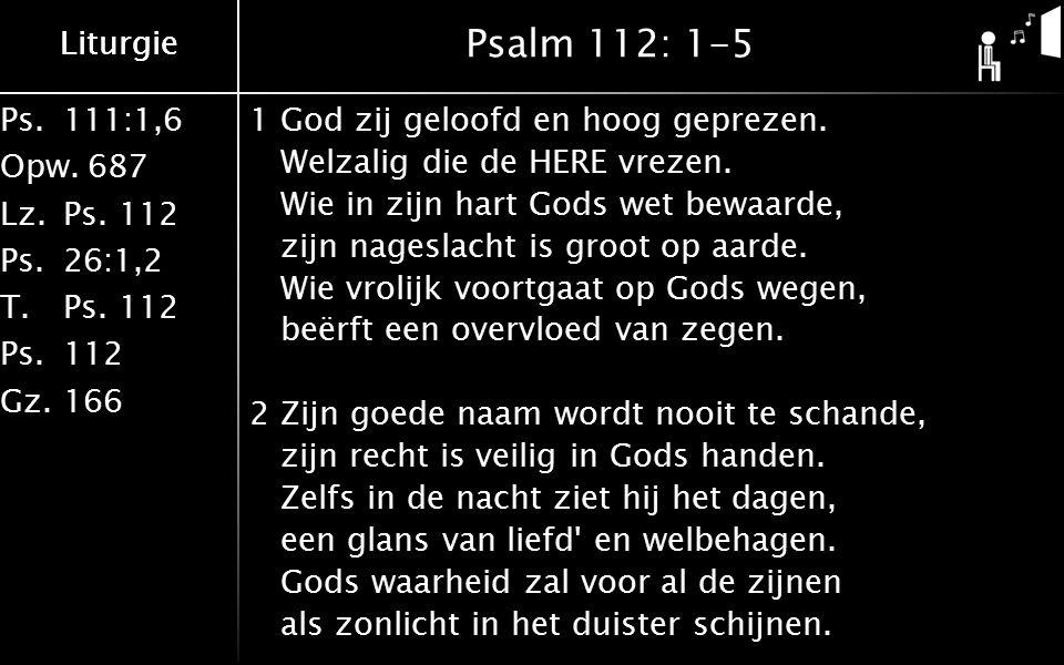 Ps.111:1,6 Opw.687 Lz.Ps. 112 Ps.26:1,2 T.Ps. 112 Ps.112 Gz.166 Liturgie Psalm 112: 1-5 1God zij geloofd en hoog geprezen. Welzalig die de HERE vrezen